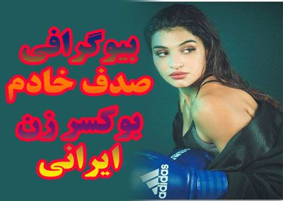 صدف خادم : بیوگرافی صدف خادم مشهورترین بوکسر زن ایرانی
